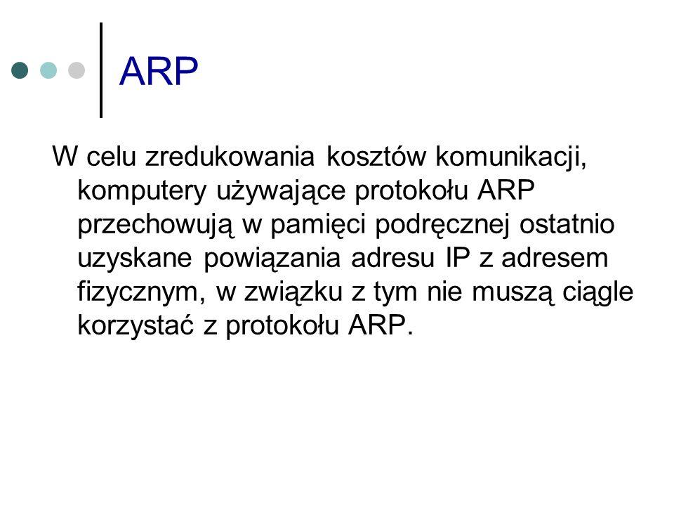 ARP W celu zredukowania kosztów komunikacji, komputery używające protokołu ARP przechowują w pamięci podręcznej ostatnio uzyskane powiązania adresu IP
