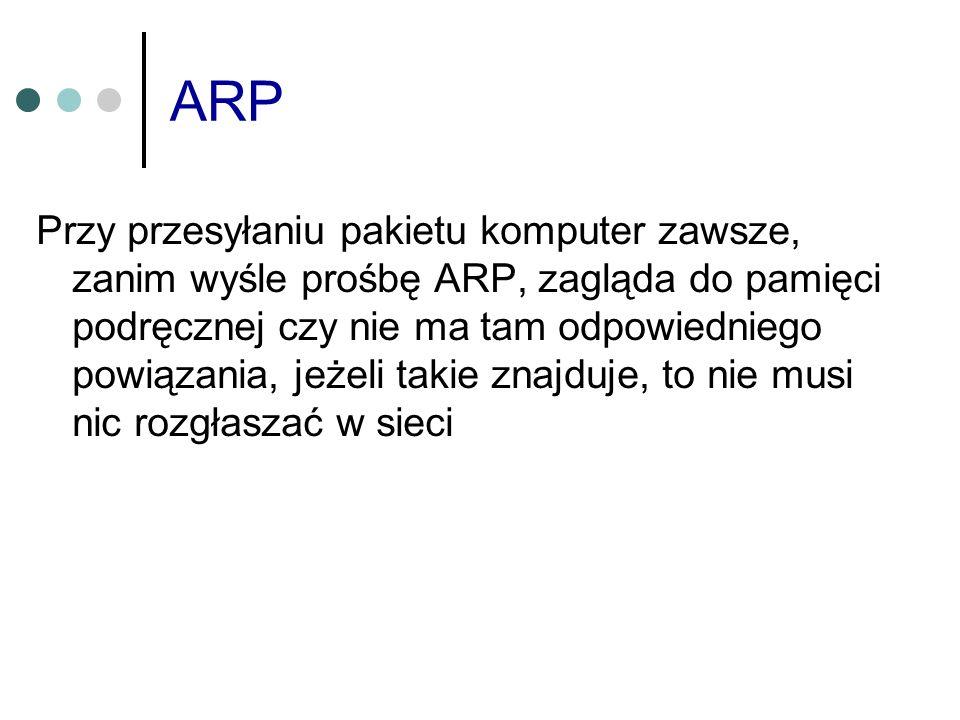 ARP Przy przesyłaniu pakietu komputer zawsze, zanim wyśle prośbę ARP, zagląda do pamięci podręcznej czy nie ma tam odpowiedniego powiązania, jeżeli ta