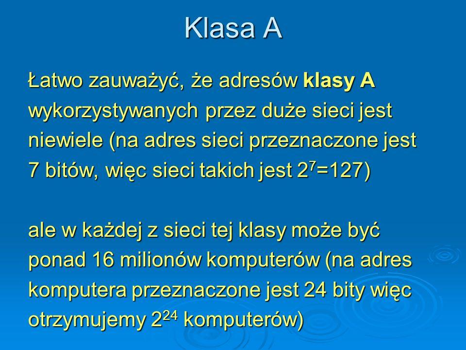 Klasa A Łatwo zauważyć, że adresów klasy A wykorzystywanych przez duże sieci jest niewiele (na adres sieci przeznaczone jest 7 bitów, więc sieci takic