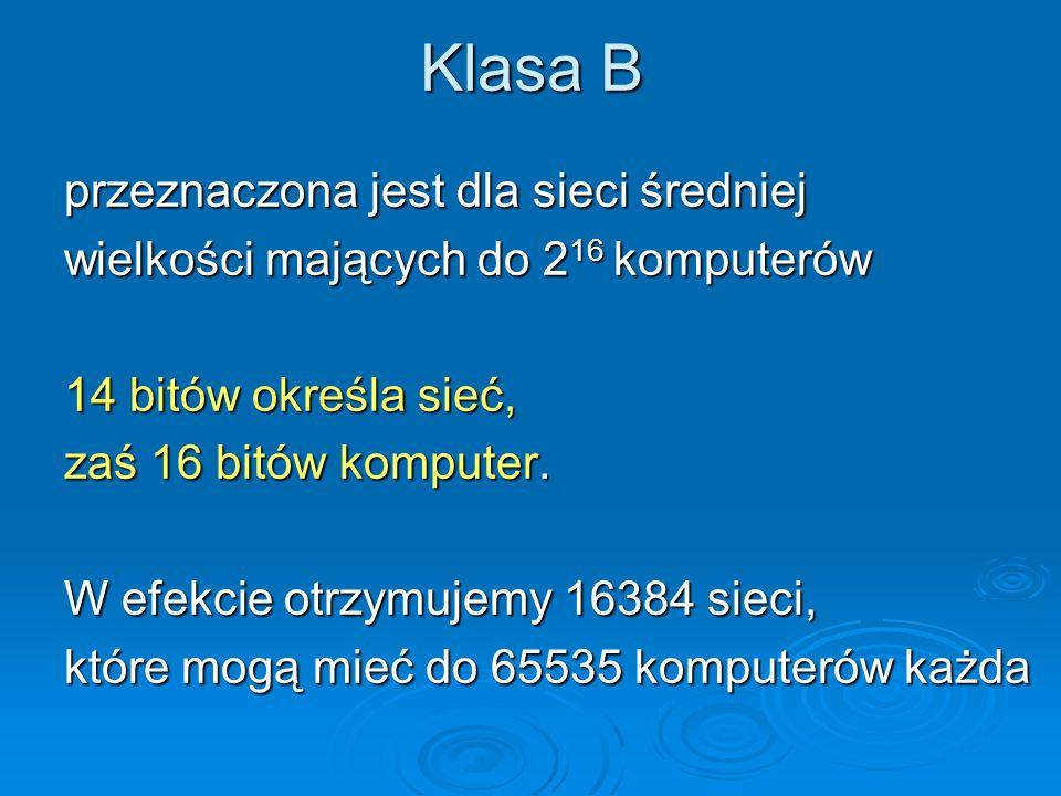 Klasa B przeznaczona jest dla sieci średniej wielkości mających do 2 16 komputerów 14 bitów określa sieć, zaś 16 bitów komputer. W efekcie otrzymujemy