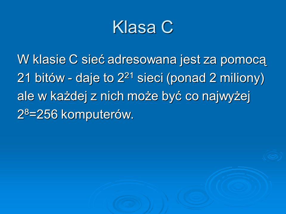 Klasa C W klasie C sieć adresowana jest za pomocą 21 bitów - daje to 2 21 sieci (ponad 2 miliony) ale w każdej z nich może być co najwyżej 2 8 =256 ko