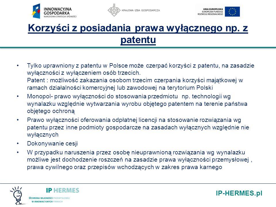 IP-HERMES.pl Korzyści z posiadania prawa wyłącznego np. z patentu Tylko uprawniony z patentu w Polsce może czerpać korzyści z patentu, na zasadzie wył