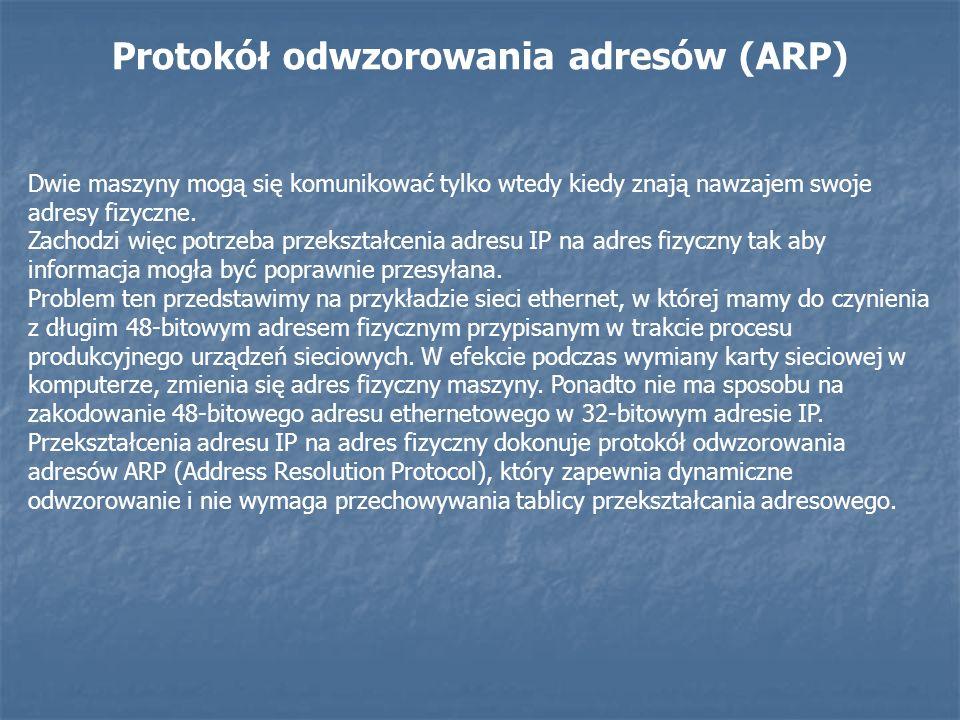 Protokół odwzorowania adresów (ARP) Dwie maszyny mogą się komunikować tylko wtedy kiedy znają nawzajem swoje adresy fizyczne. Zachodzi więc potrzeba p