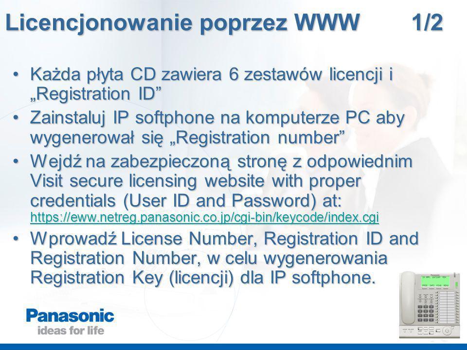 Licencjonowanie poprzez WWW 1/2 Każda płyta CD zawiera 6 zestawów licencji iRegistration IDKażda płyta CD zawiera 6 zestawów licencji iRegistration ID Zainstaluj IP softphone na komputerze PC aby wygenerował się Registration numberZainstaluj IP softphone na komputerze PC aby wygenerował się Registration number Wejdź na zabezpieczoną stronę z odpowiednim Visit secure licensing website with proper credentials (User ID and Password) at: https://eww.netreg.panasonic.co.jp/cgi-bin/keycode/index.cgiWejdź na zabezpieczoną stronę z odpowiednim Visit secure licensing website with proper credentials (User ID and Password) at: https://eww.netreg.panasonic.co.jp/cgi-bin/keycode/index.cgi https://eww.netreg.panasonic.co.jp/cgi-bin/keycode/index.cgi Wprowadź License Number, Registration ID and Registration Number, w celu wygenerowania Registration Key (licencji) dla IP softphone.Wprowadź License Number, Registration ID and Registration Number, w celu wygenerowania Registration Key (licencji) dla IP softphone.