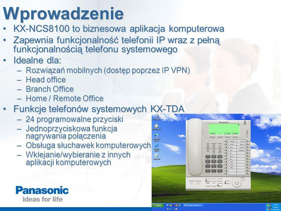 Wprowadzenie KX-NCS8100 to biznesowa aplikacja komputerowaKX-NCS8100 to biznesowa aplikacja komputerowa Zapewnia funkcjonalność telefonii IP wraz z pełną funkcjonalnością telefonu systemowegoZapewnia funkcjonalność telefonii IP wraz z pełną funkcjonalnością telefonu systemowego Idealne dla:Idealne dla: –Rozwiązań mobilnych (dostęp poprzez IP VPN) –Head office –Branch Office –Home / Remote Office Funkcje telefonów systemowych KX-TDAFunkcje telefonów systemowych KX-TDA –24 programowalne przyciski –Jednoprzyciskowa funkcja nagrywania połączenia –Obsługa słuchawek komputerowych –Wklejanie/wybieranie z innych aplikacji komputerowych