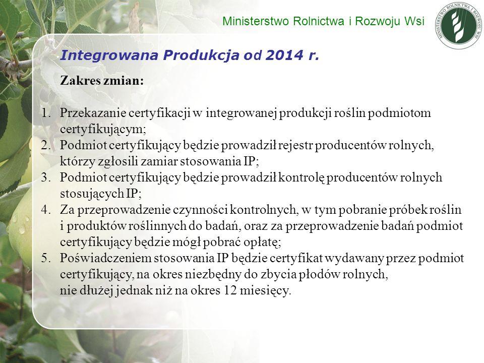 Integrowana Produkcja o d 2014 r. Zakres zmian: 1.Przekazanie certyfikacji w integrowanej produkcji roślin podmiotom certyfikującym; 2.Podmiot certyfi