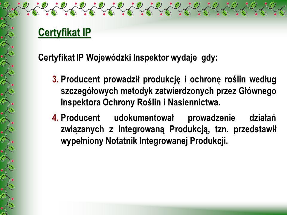Certyfikat IP Certyfikat IP Wojewódzki Inspektor wydaje gdy: 3.Producent prowadził produkcję i ochronę roślin według szczegółowych metodyk zatwierdzon