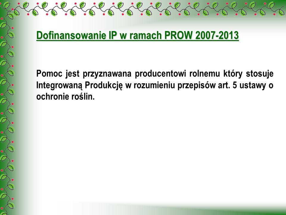 Dofinansowanie IP w ramach PROW 2007-2013 Pomoc jest przyznawana producentowi rolnemu który stosuje Integrowaną Produkcję w rozumieniu przepisów art.