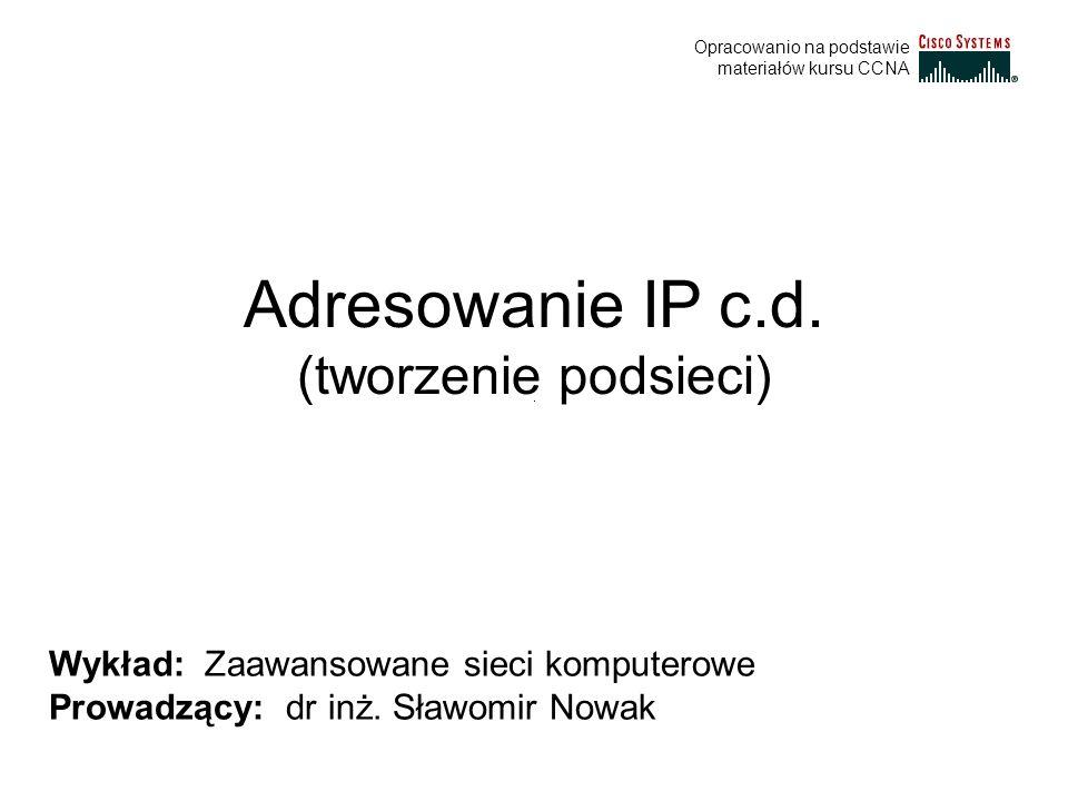 Adresowanie IP c.d. (tworzenie podsieci) Wykład: Zaawansowane sieci komputerowe Prowadzący: dr inż. Sławomir Nowak Opracowanio na podstawie materiałów