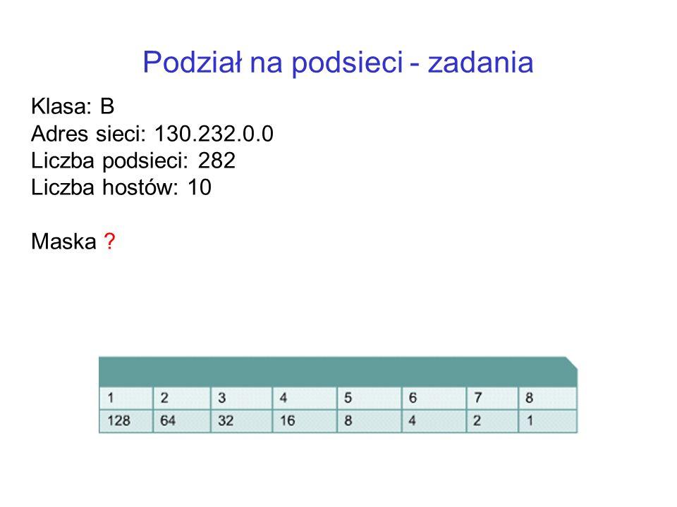 Podział na podsieci - zadania Klasa: B Adres sieci: 130.232.0.0 Liczba podsieci: 282 Liczba hostów: 10 Maska ?