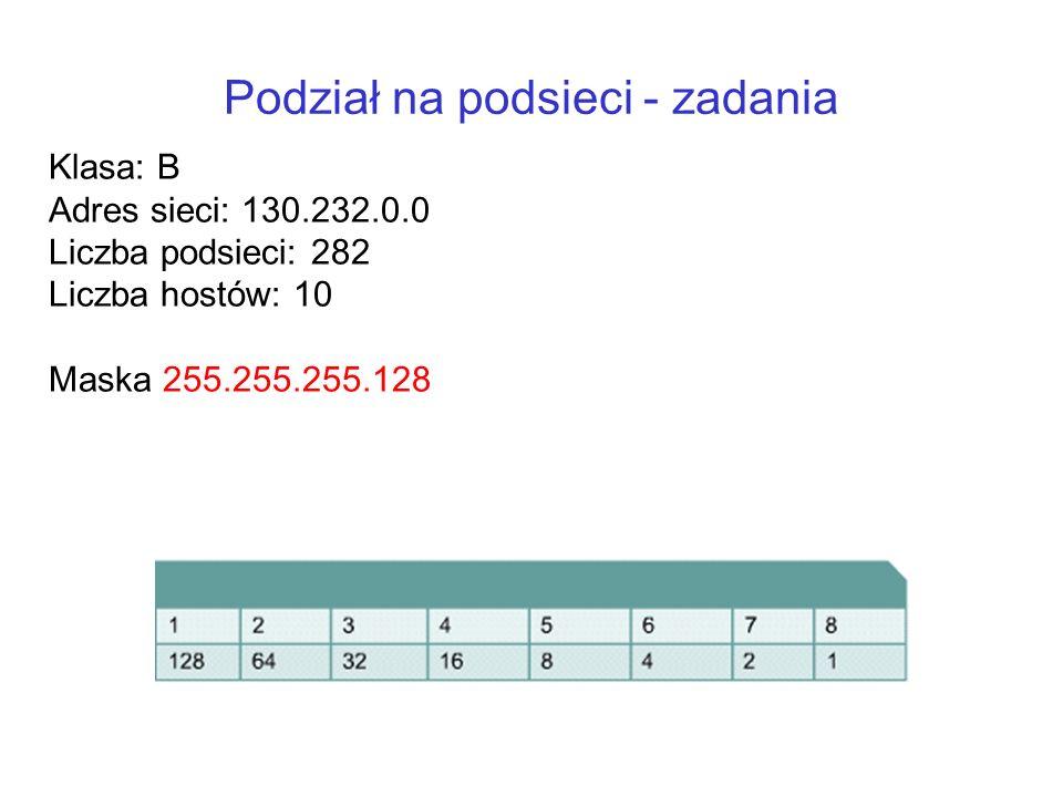 Podział na podsieci - zadania Klasa: B Adres sieci: 130.232.0.0 Liczba podsieci: 282 Liczba hostów: 10 Maska 255.255.255.128