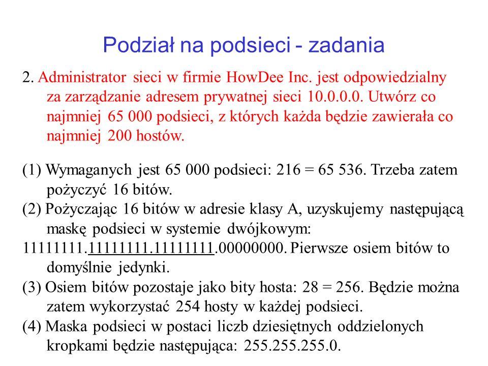 Podział na podsieci - zadania 2. Administrator sieci w firmie HowDee Inc. jest odpowiedzialny za zarządzanie adresem prywatnej sieci 10.0.0.0. Utwórz