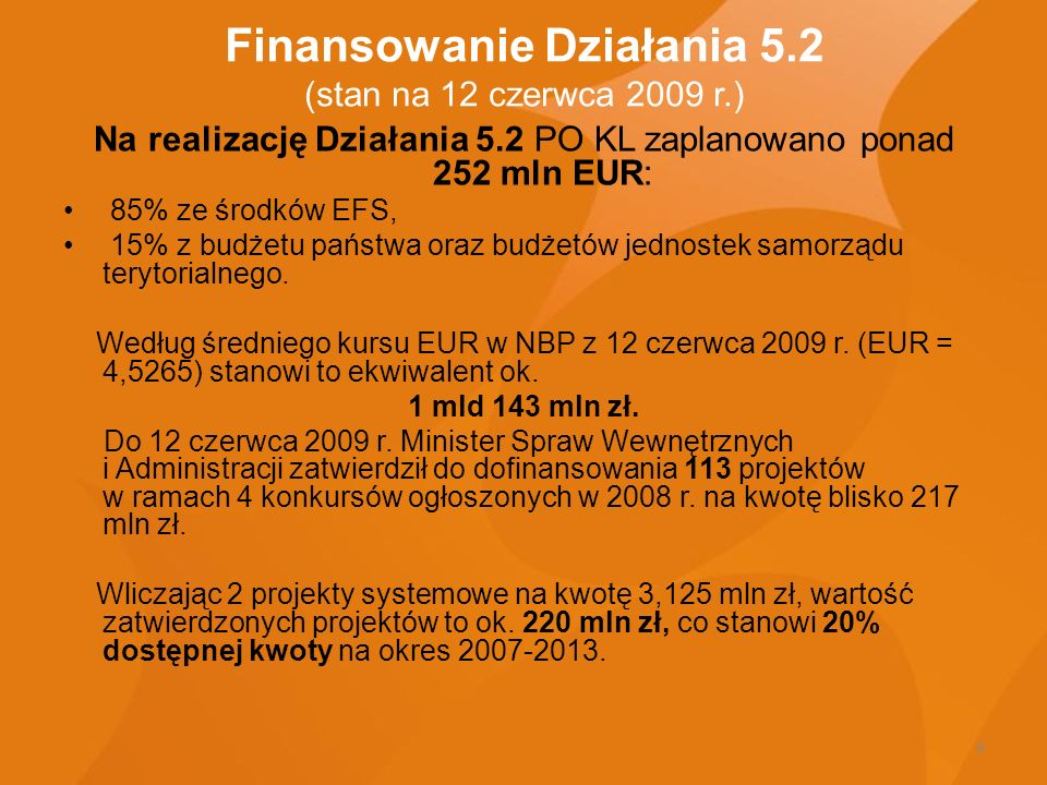 9 Finansowanie Działania 5.2 (stan na 12 czerwca 2009 r.) Na realizację Działania 5.2 PO KL zaplanowano ponad 252 mln EUR: 85% ze środków EFS, 15% z b