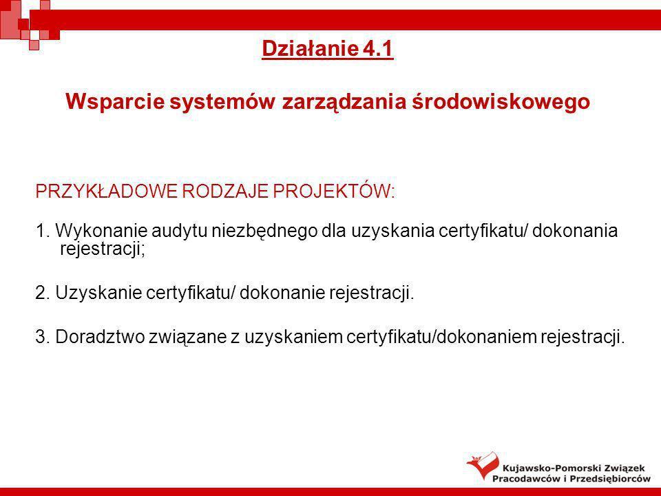 Działanie 4.1 Wsparcie systemów zarządzania środowiskowego PRZYKŁADOWE RODZAJE PROJEKTÓW: 1. Wykonanie audytu niezbędnego dla uzyskania certyfikatu/ d