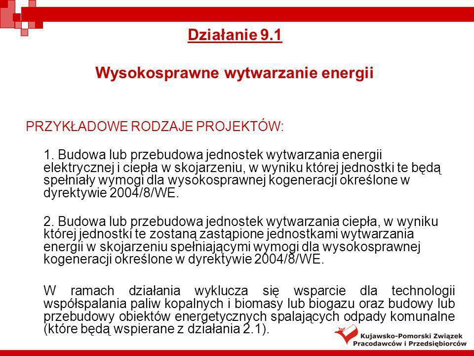 Działanie 9.1 Wysokosprawne wytwarzanie energii PRZYKŁADOWE RODZAJE PROJEKTÓW: 1. Budowa lub przebudowa jednostek wytwarzania energii elektrycznej i c