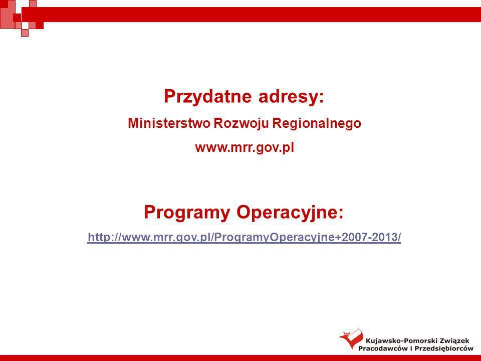 Przydatne adresy: Ministerstwo Rozwoju Regionalnego www.mrr.gov.pl Programy Operacyjne: http://www.mrr.gov.pl/ProgramyOperacyjne+2007-2013/