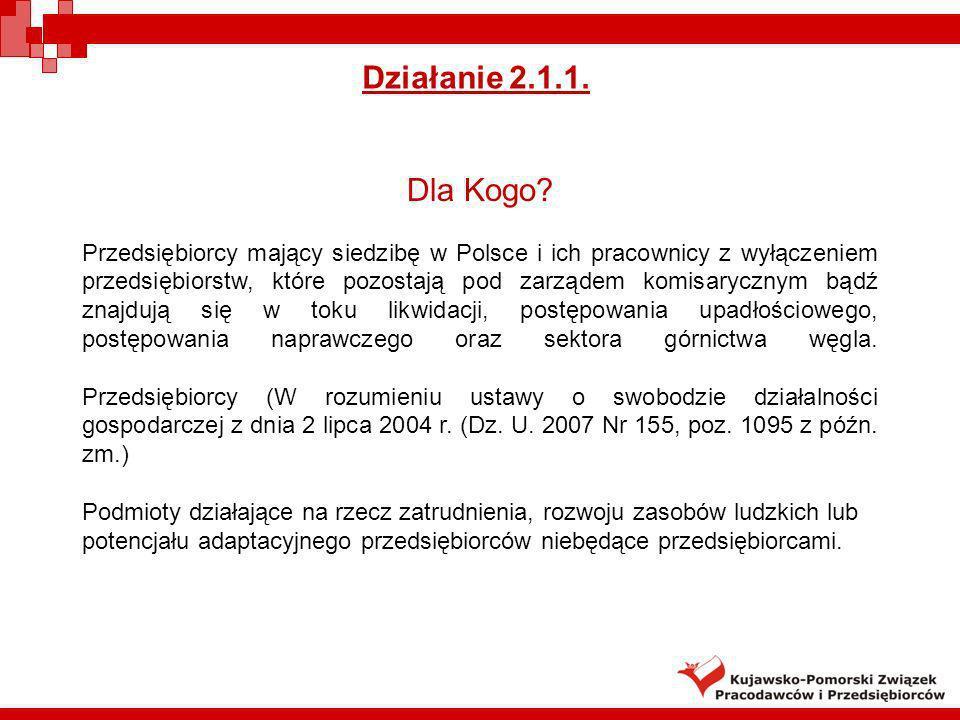 Działanie 2.1.1. Dla Kogo? Przedsiębiorcy mający siedzibę w Polsce i ich pracownicy z wyłączeniem przedsiębiorstw, które pozostają pod zarządem komisa