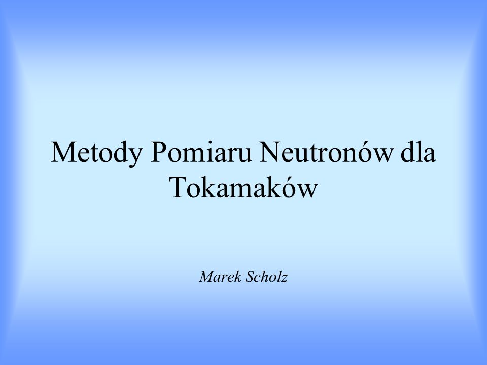 Plazma deuterowa (deuterowo-trytowa) w TOKAMAKU, PINCHU, wytwarzana LASEREM jest źródłem neutronów Chcemy scharakteryzować PLAZMĘ poprzez zbadanie jej jako źródła NEUTRONÓW W jakim celu mierzymy neutrony emitowane z plazmy ?