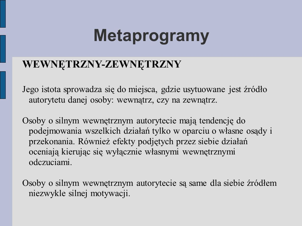 Metaprogramy WEWNĘTRZNY-ZEWNĘTRZNY Jego istota sprowadza się do miejsca, gdzie usytuowane jest źródło autorytetu danej osoby: wewnątrz, czy na zewnątrz.