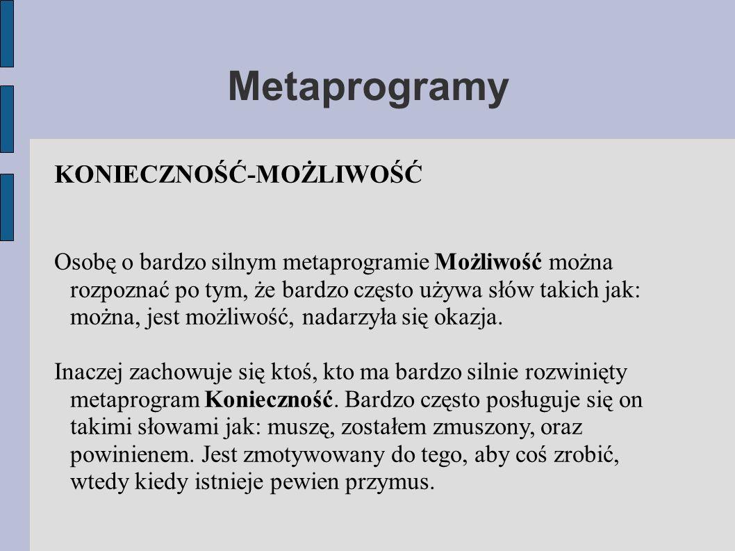 Metaprogramy KONIECZNOŚĆ-MOŻLIWOŚĆ Osobę o bardzo silnym metaprogramie Możliwość można rozpoznać po tym, że bardzo często używa słów takich jak: można, jest możliwość, nadarzyła się okazja.