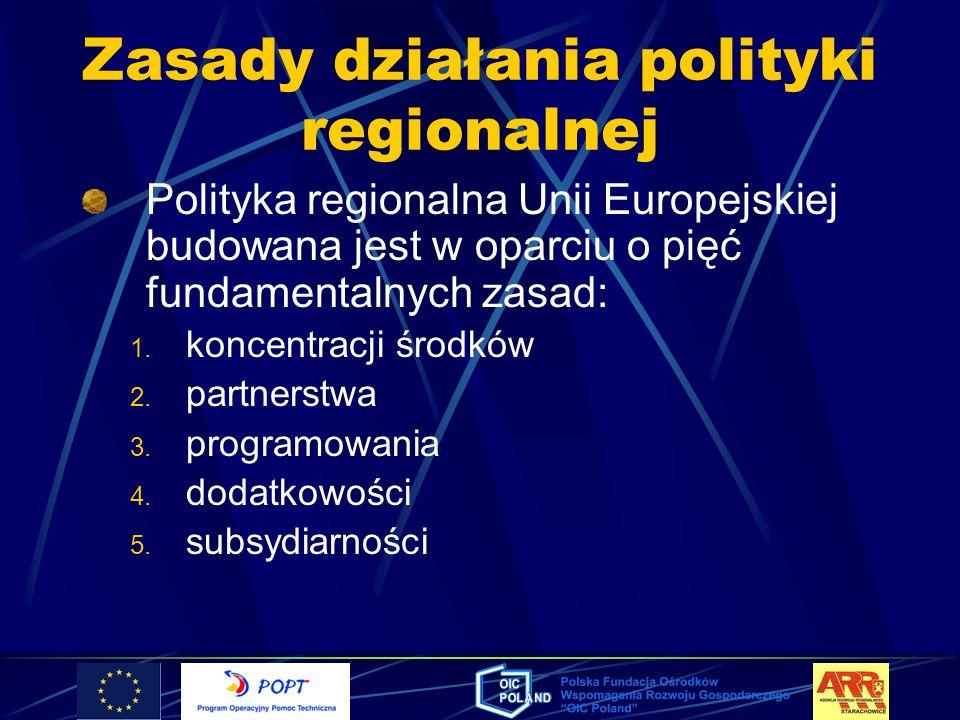 Zasady działania polityki regionalnej Polityka regionalna Unii Europejskiej budowana jest w oparciu o pięć fundamentalnych zasad: 1. koncentracji środ