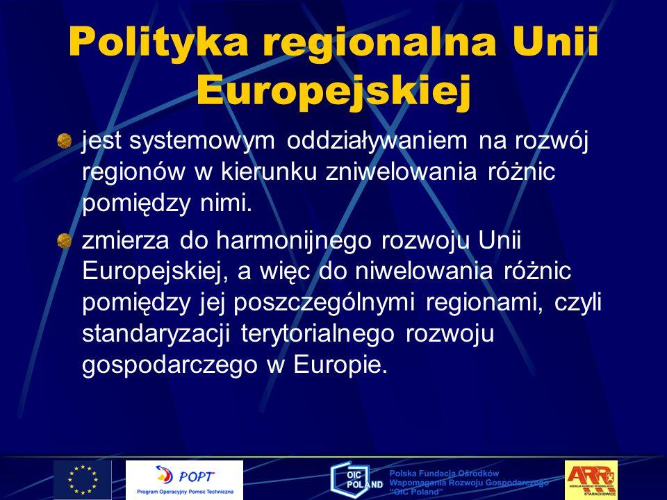 Polityka regionalna Unii Europejskiej Cele polityki regionalnej eliminowanie różnic międzyregionalnych, tworzenie mechanizmów rozwoju poprawa standardu cywilizacyjnego społeczności regionalnych i lokalnych dzięki poprawie jakości życia, kształtowanie ładu zintegrowanego (społecznego, ekonomicznego, ekologicznego i przestrzennego) poprzez wpływanie na procesy dostosowawcze regionów do standardów europejskich stymulowanie zmian strukturalnych w regionach, wzrost efektywności gospodarki regionalnej i lokalnej, zapewnienie równowagi i różnorodności środowiska.