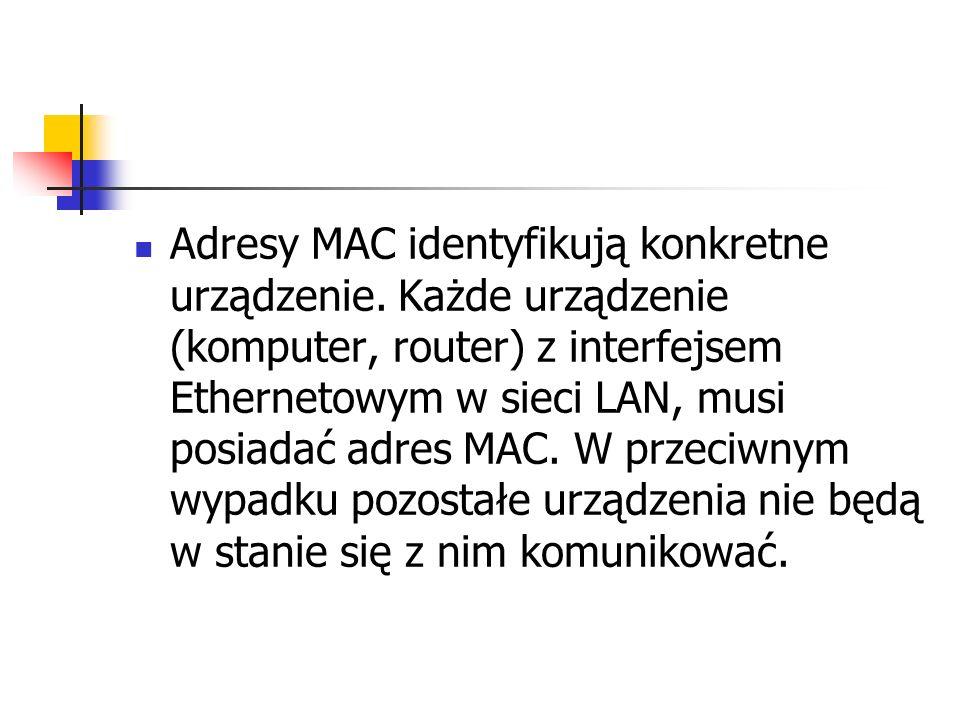 Adresy MAC identyfikują konkretne urządzenie. Każde urządzenie (komputer, router) z interfejsem Ethernetowym w sieci LAN, musi posiadać adres MAC. W p