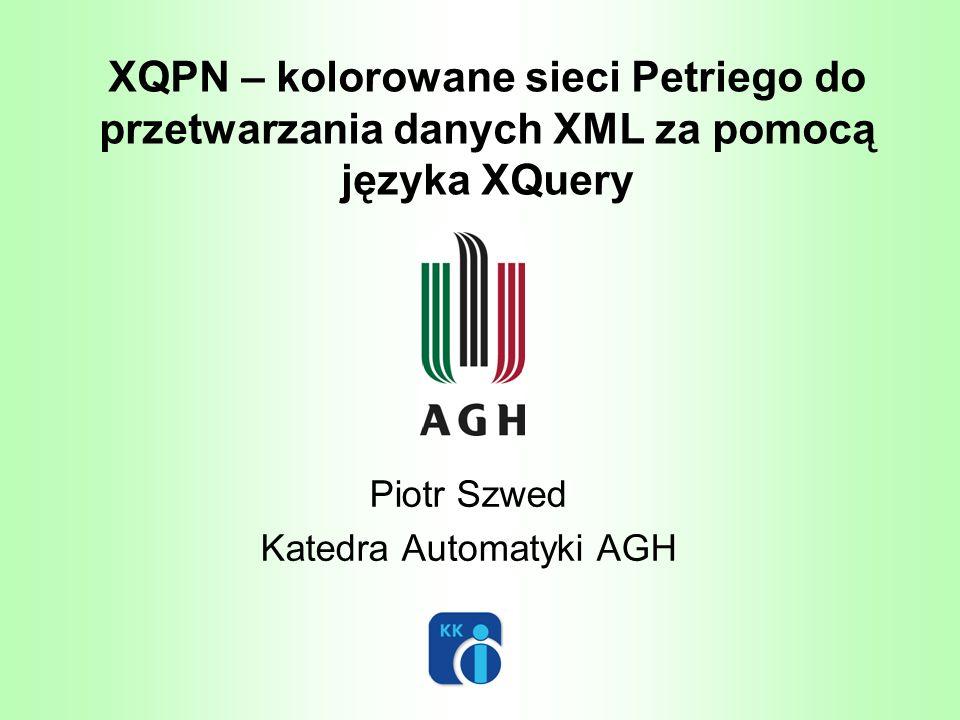 XQPN – kolorowane sieci Petriego do przetwarzania danych XML za pomocą języka XQuery Piotr Szwed Katedra Automatyki AGH