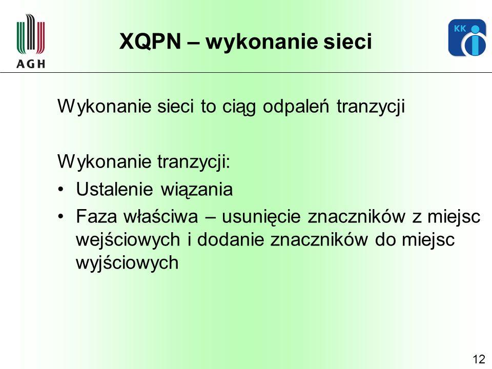 12 XQPN – wykonanie sieci Wykonanie sieci to ciąg odpaleń tranzycji Wykonanie tranzycji: Ustalenie wiązania Faza właściwa – usunięcie znaczników z mie