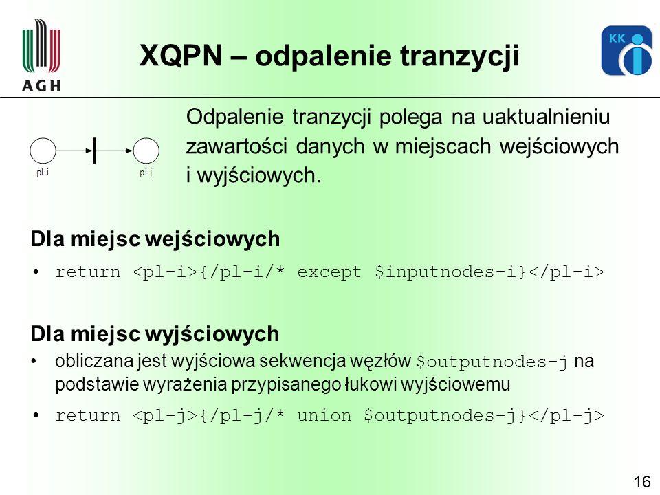 16 XQPN – odpalenie tranzycji Odpalenie tranzycji polega na uaktualnieniu zawartości danych w miejscach wejściowych i wyjściowych. Dla miejsc wejściow