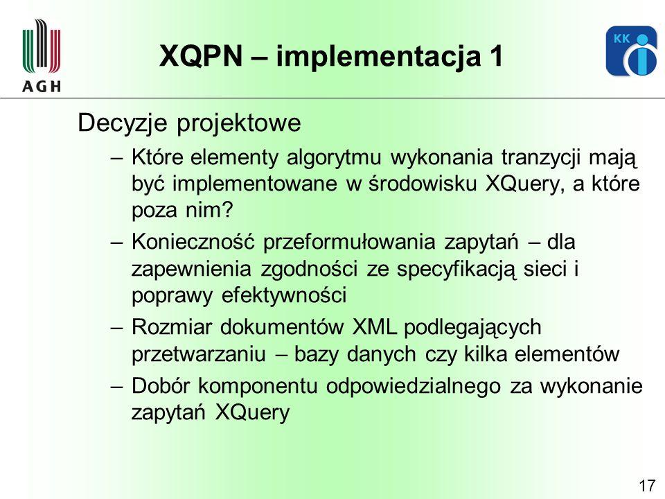 17 XQPN – implementacja 1 Decyzje projektowe –Które elementy algorytmu wykonania tranzycji mają być implementowane w środowisku XQuery, a które poza n