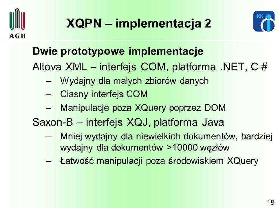 18 XQPN – implementacja 2 Dwie prototypowe implementacje Altova XML – interfejs COM, platforma.NET, C # –Wydajny dla małych zbiorów danych –Ciasny int