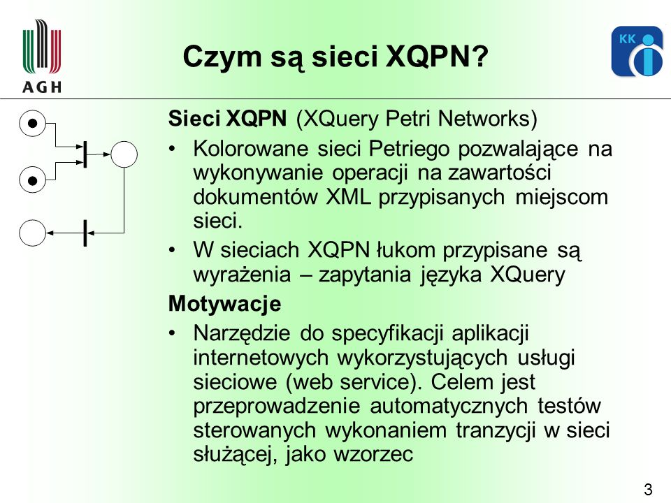 3 Czym są sieci XQPN? Sieci XQPN (XQuery Petri Networks) Kolorowane sieci Petriego pozwalające na wykonywanie operacji na zawartości dokumentów XML pr