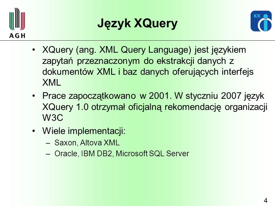 4 Język XQuery XQuery (ang. XML Query Language) jest językiem zapytań przeznaczonym do ekstrakcji danych z dokumentów XML i baz danych oferujących int