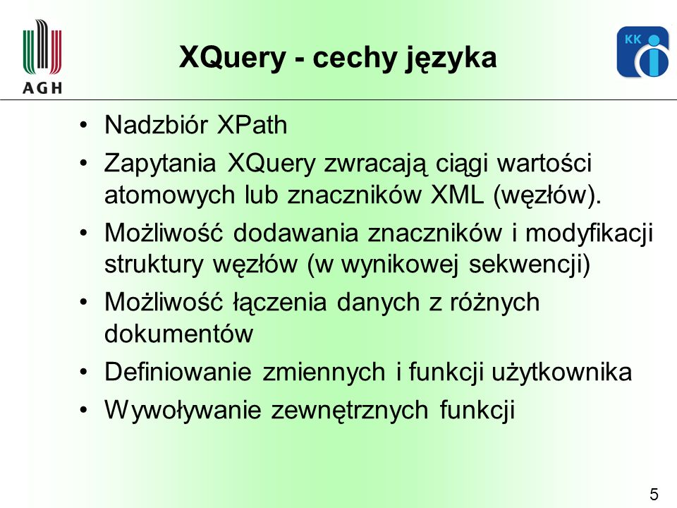 6 XQuery – elementy składni Instrukcje FLWOR for $x in /bookstore/book where $x/price>30 order by $x/title return $x/title Przypisanie let $y := expression … Instrukcje warunkowe if(condition)then exp1 else exp2