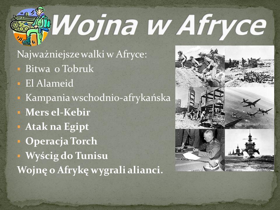 Najważniejsze walki w Afryce: Bitwa o Tobruk El Alameid Kampania wschodnio-afrykańska Mers el-Kebir Atak na Egipt Operacja Torch Wyścig do Tunisu Wojn