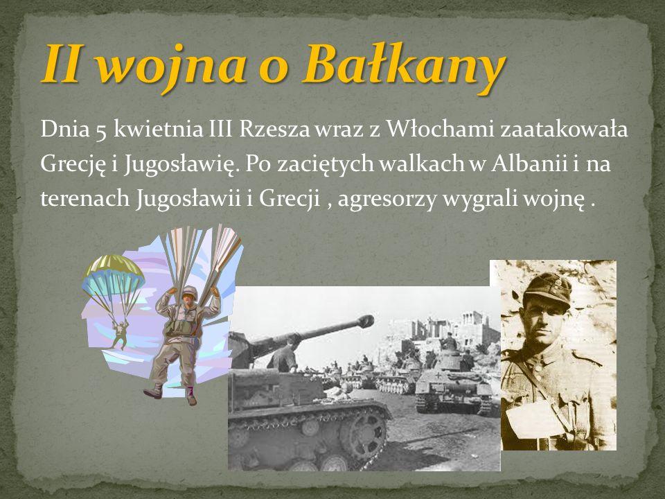 Dnia 5 kwietnia III Rzesza wraz z Włochami zaatakowała Grecję i Jugosławię. Po zaciętych walkach w Albanii i na terenach Jugosławii i Grecji, agresorz