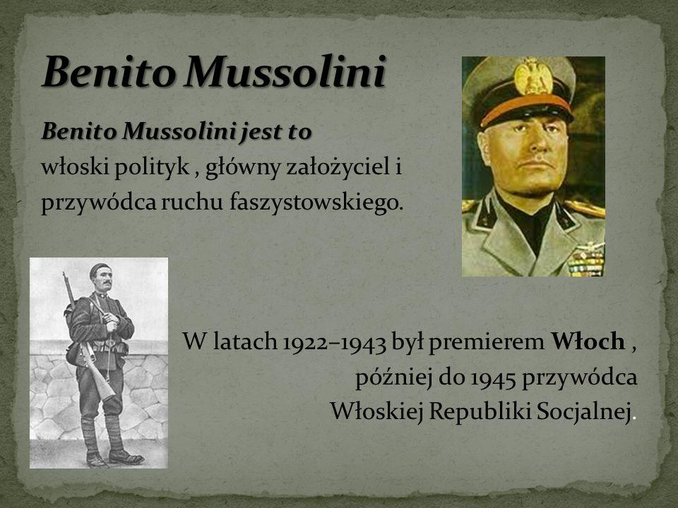 Benito Mussolini jest to włoski polityk, główny założyciel i przywódca ruchu faszystowskiego. W latach 1922–1943 był premierem Włoch, później do 1945