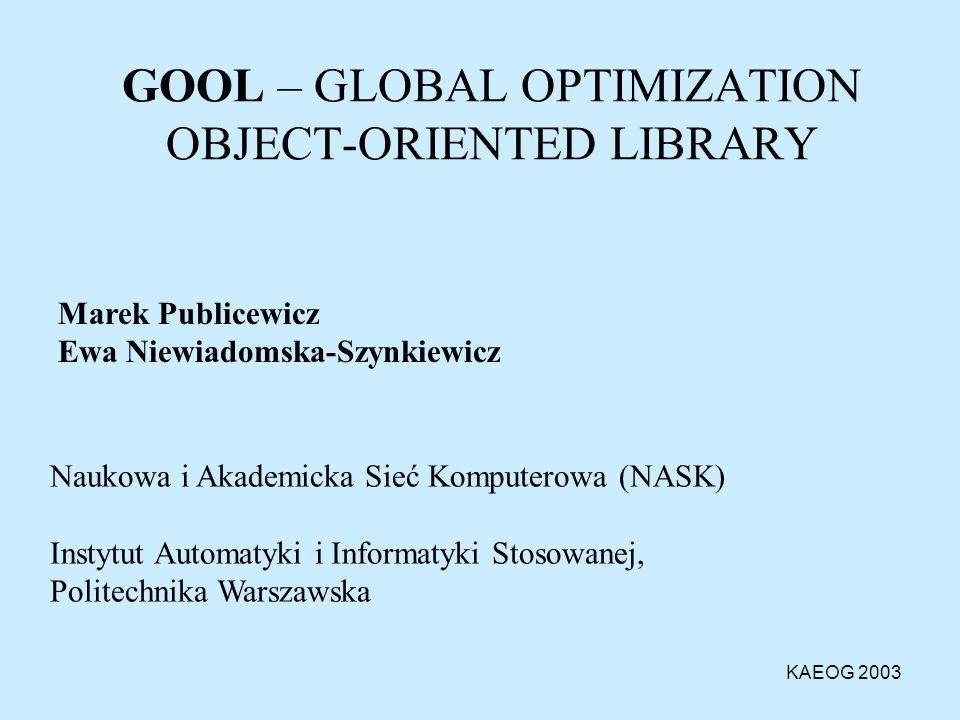 Wprowadzenie Biblioteka GOOL (Global Optimization Object-oriented Library ) - założenia funkcjonalne - opis działania systemu GOOL/CON - opis działania systemu GOOL/GUI Część wizualizacyjna (GUI) –interakcyjna definicja zadań + analizator wyrażeń –prezentacja graficzna optymalizowanych funkcji –prezentacja graficzna wyników obliczeń Metody numeryczne w GOOL - biblioteka generatorów losowych (GOOL/RG) - biblioteka metod optymalizacji (GOOL/OM) Eksperymenty numeryczne Plan Prezentacji