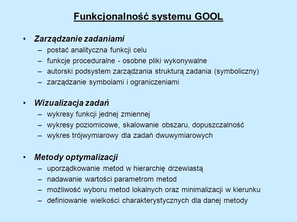 Algorytmy optymalizacji w systemie GOOL metody deterministyczne podziału i ograniczeń Galperina, Gourdina, Meewella-Mayne trajektorii cząstki Griewanka Metody optymalizacji globalnej metody niedeterministyczne poszukiwań losowych symulowanego wyżarzania CRS2, CRS3, CRS6 wykorzystujące grupowanie algorytm Törna (warianty grupowania ) algorytmy ewolucyjne kodowanie binarne kodowanie rzeczywistoliczbowe