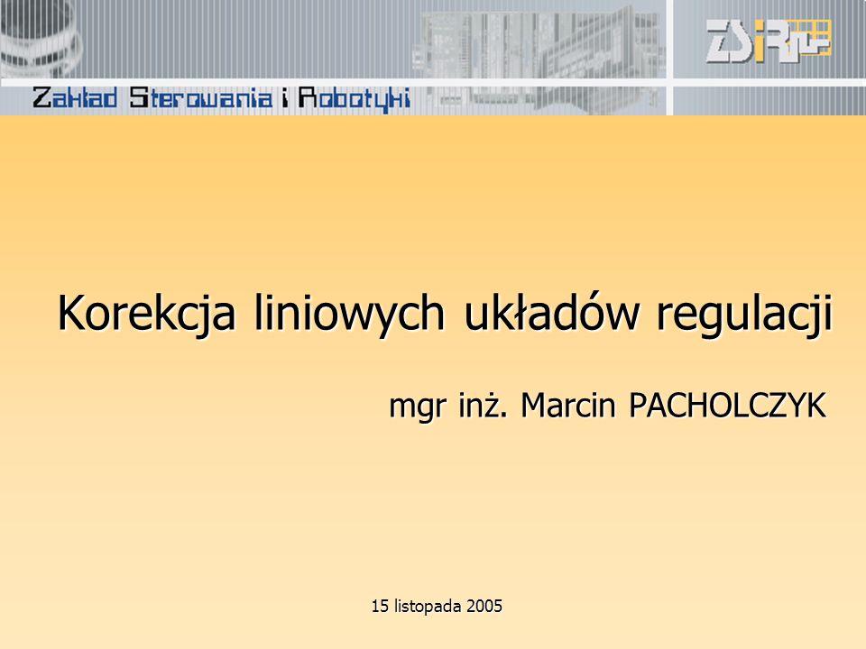 Korekcja liniowych układów regulacji mgr inż. Marcin PACHOLCZYK 15 listopada 2005 15 listopada 2005