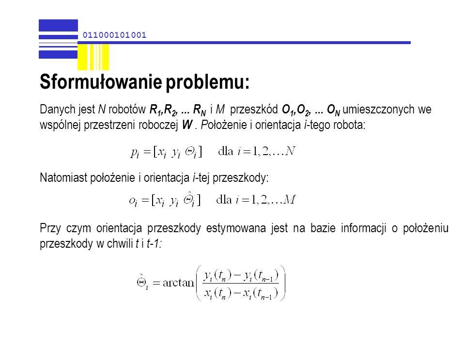 011000101001 Sformułowanie problemu: Danych jest N robotów R 1,R 2,... R N i M przeszkód O 1,O 2,... O N umieszczonych we wspólnej przestrzeni robocze