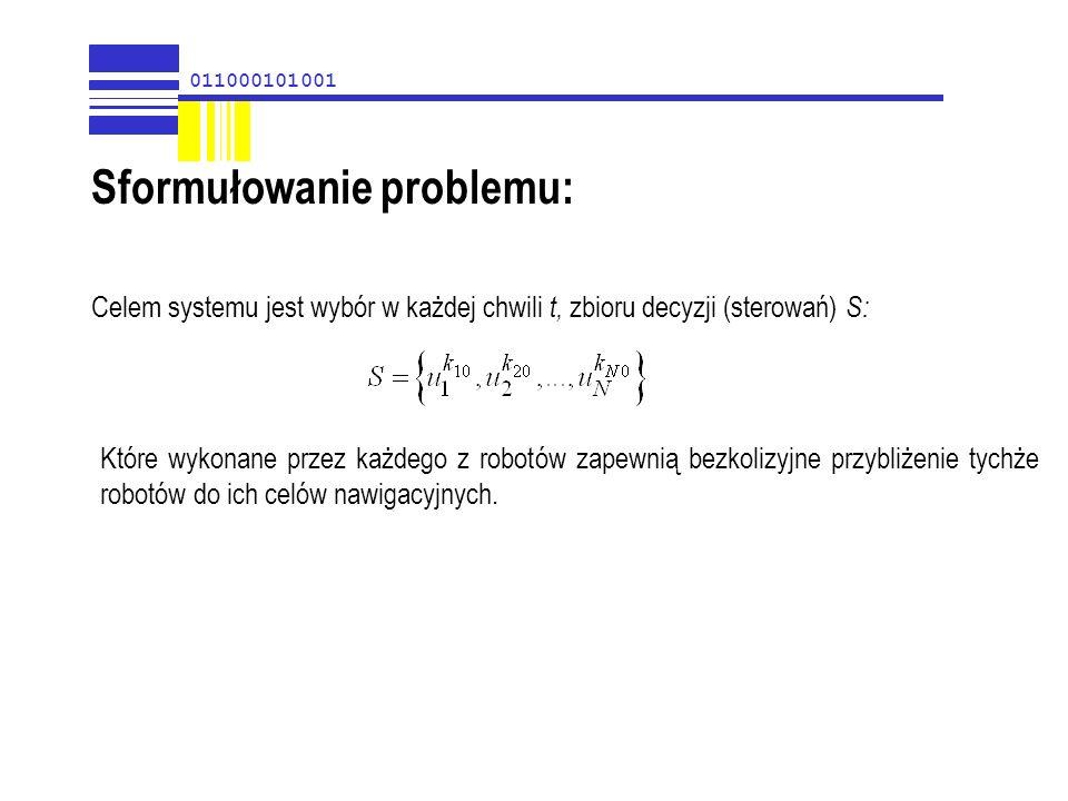 011000101001 Sformułowanie problemu: Celem systemu jest wybór w każdej chwili t, zbioru decyzji (sterowań) S: Które wykonane przez każdego z robotów z