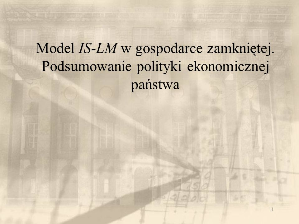 1 Model IS-LM w gospodarce zamkniętej. Podsumowanie polityki ekonomicznej państwa