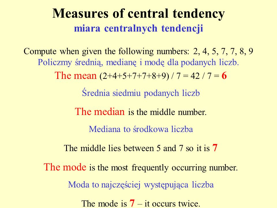 Measures of central tendency miara centralnych tendencji Compute when given the following numbers: 2, 4, 5, 7, 7, 8, 9 Policzmy średnią, medianę i mod