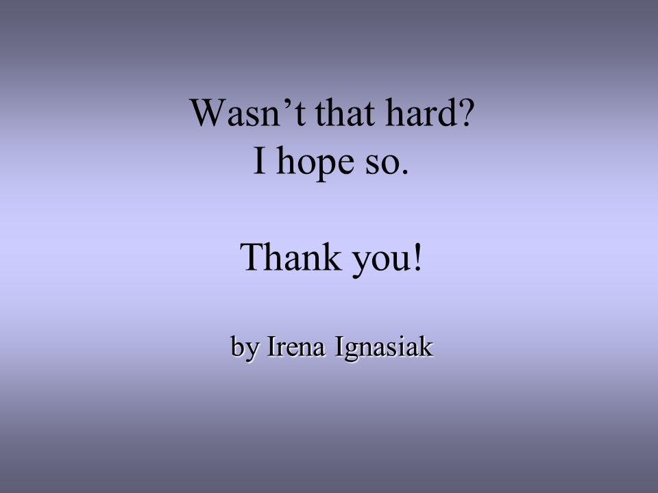 Wasnt that hard I hope so. Thank you! by Irena Ignasiak