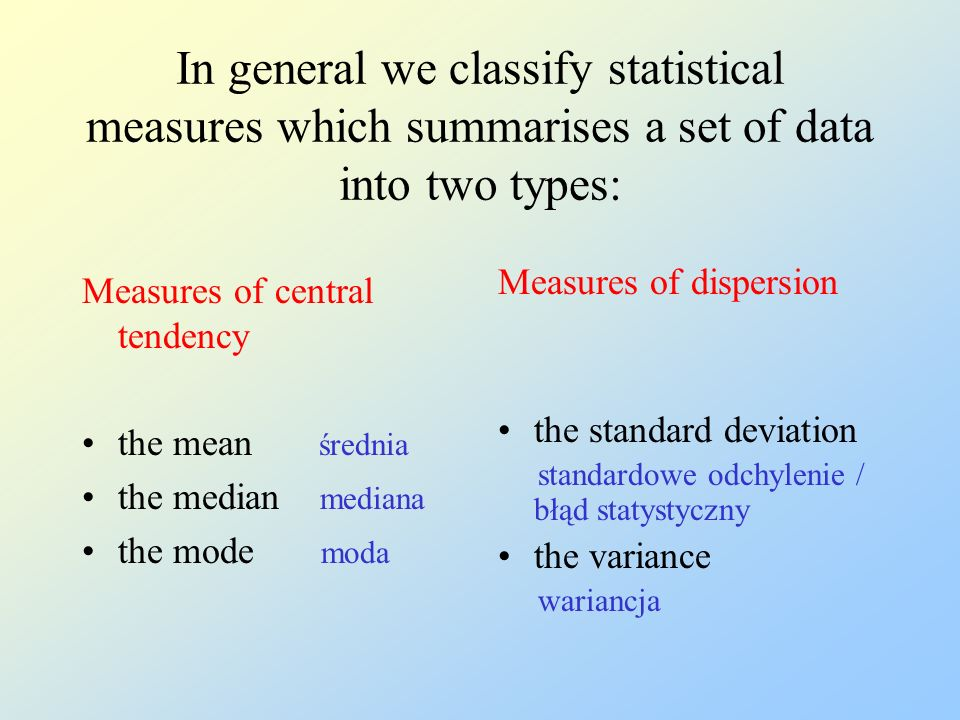 In general we classify statistical measures which summarises a set of data into two types: Measures of central tendency the mean średnia the median mediana the mode moda Measures of dispersion the standard deviation standardowe odchylenie / błąd statystyczny the variance wariancja
