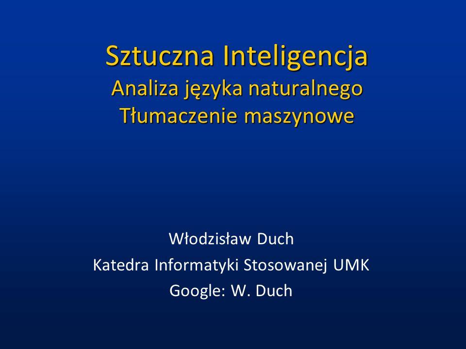 Sztuczna Inteligencja Analiza języka naturalnego Tłumaczenie maszynowe Włodzisław Duch Katedra Informatyki Stosowanej UMK Google: W. Duch