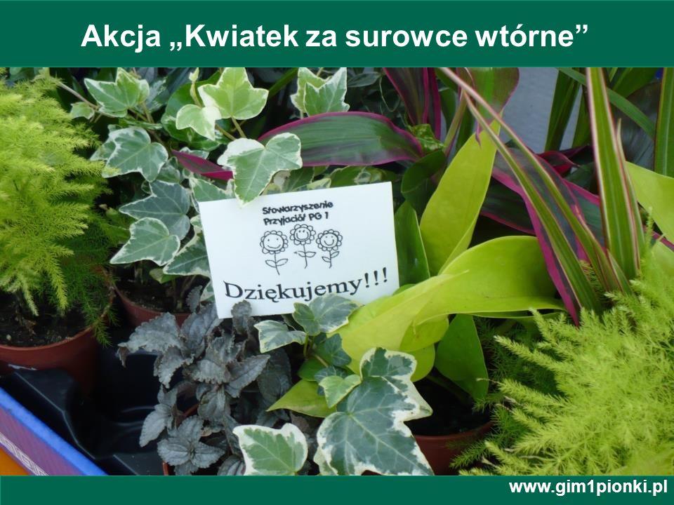 Publiczne Gimnazjum z Oddziałami Integracyjnymi nr 1 im. Jana Kochanowskiego w Pionkach Akcja Kwiatek za surowce wtórne www.gim1pionki.pl