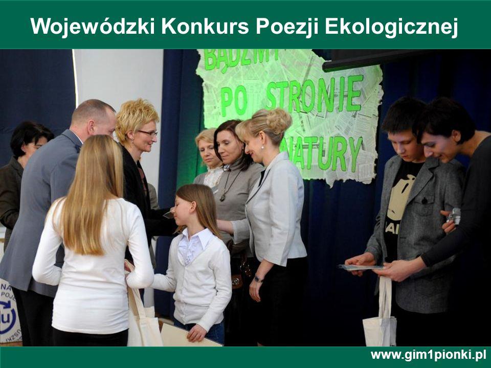 Publiczne Gimnazjum z Oddziałami Integracyjnymi nr 1 im. Jana Kochanowskiego w Pionkach Wojewódzki Konkurs Poezji Ekologicznej www.gim1pionki.pl